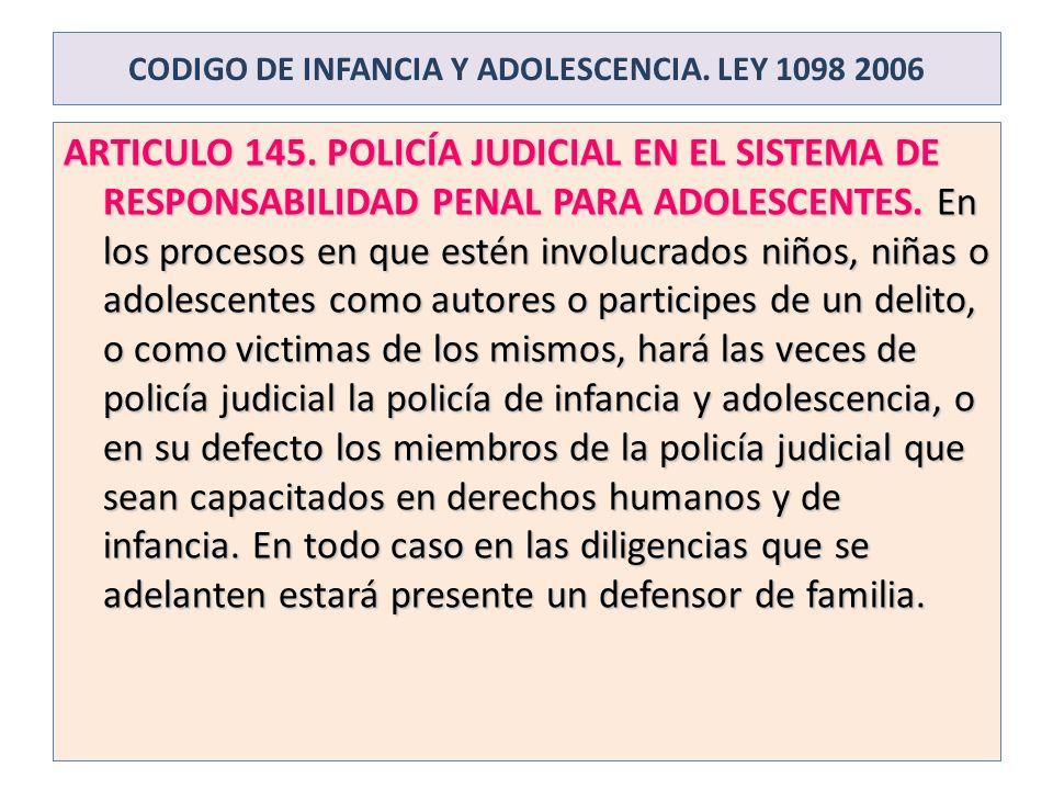 CODIGO DE INFANCIA Y ADOLESCENCIA. LEY 1098 2006 ARTICULO 145. POLICÍA JUDICIAL EN EL SISTEMA DE RESPONSABILIDAD PENAL PARA ADOLESCENTES. En los proce