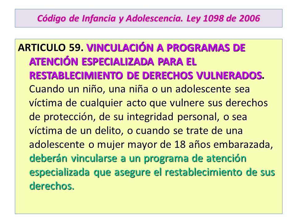 Código de Infancia y Adolescencia. Ley 1098 de 2006 ARTICULO 59. VINCULACIÓN A PROGRAMAS DE ATENCIÓN ESPECIALIZADA PARA EL RESTABLECIMIENTO DE DERECHO