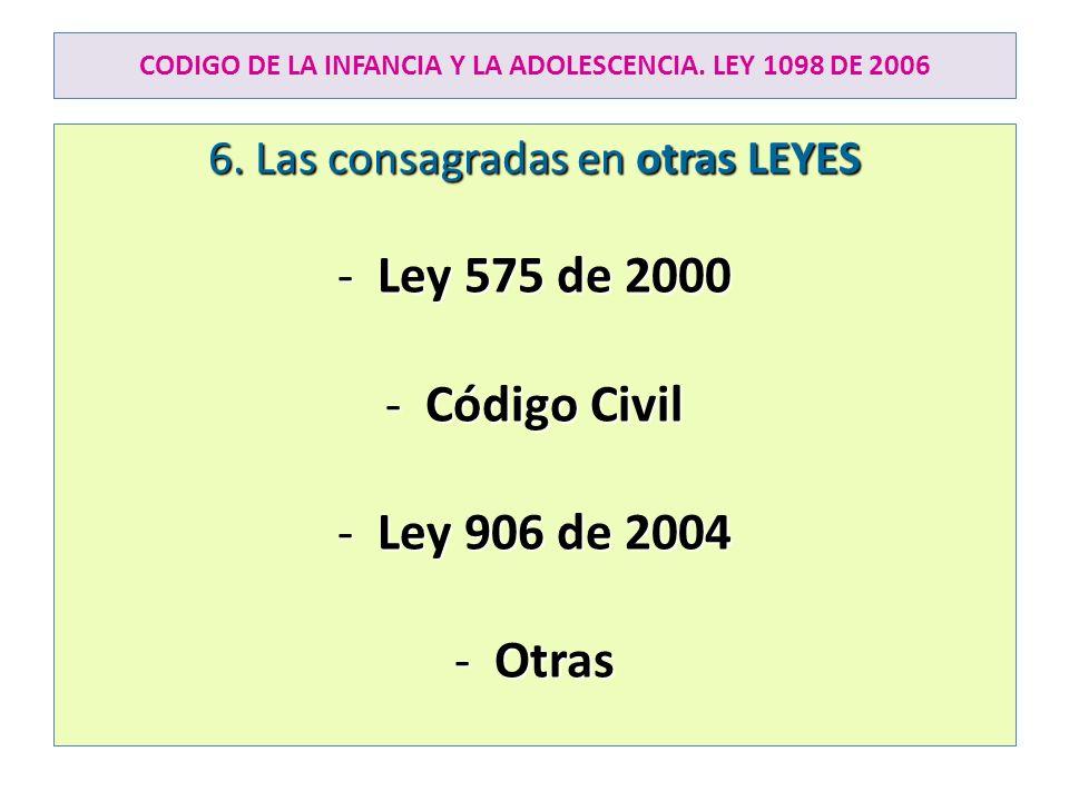 CODIGO DE LA INFANCIA Y LA ADOLESCENCIA. LEY 1098 DE 2006 6. Las consagradas en otras LEYES -Ley 575 de 2000 -Código Civil -Ley 906 de 2004 -Otras