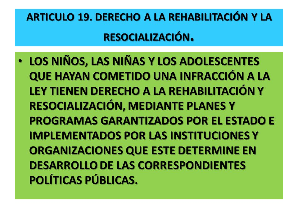 ARTICULO 19. DERECHO A LA REHABILITACIÓN Y LA RESOCIALIZACIÓN. LOS NIÑOS, LAS NIÑAS Y LOS ADOLESCENTES QUE HAYAN COMETIDO UNA INFRACCIÓN A LA LEY TIEN