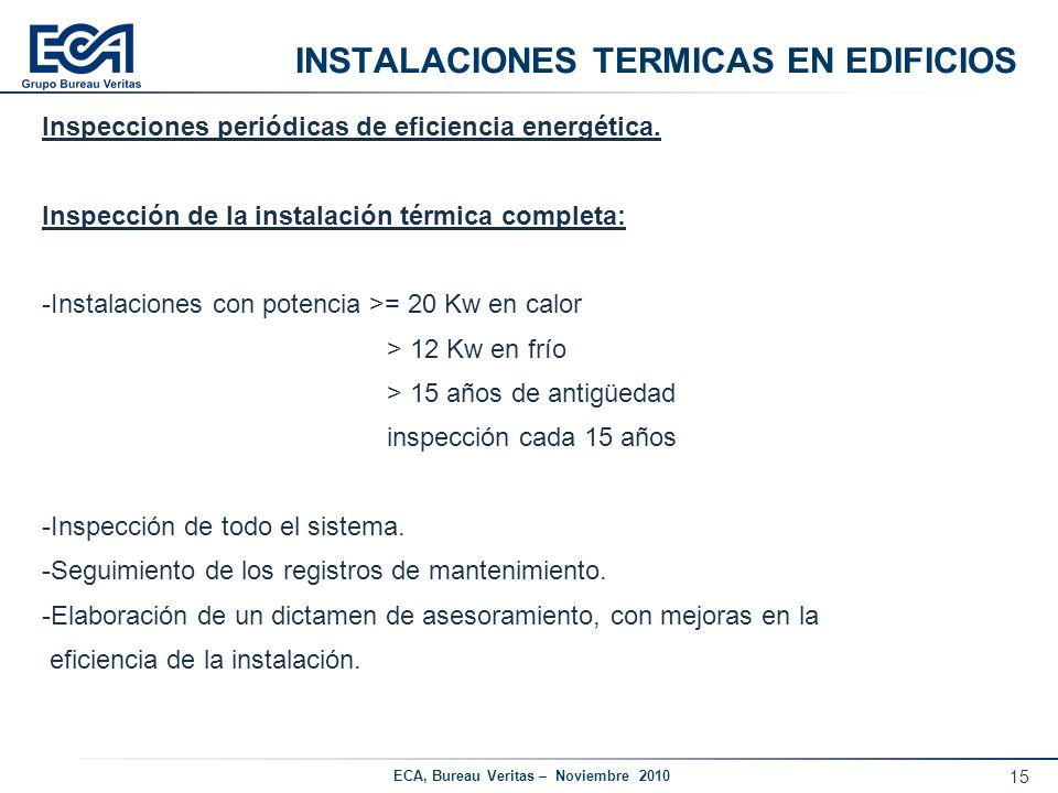 15 ECA, Bureau Veritas – Noviembre 2010 INSTALACIONES TERMICAS EN EDIFICIOS Inspecciones periódicas de eficiencia energética. Inspección de la instala