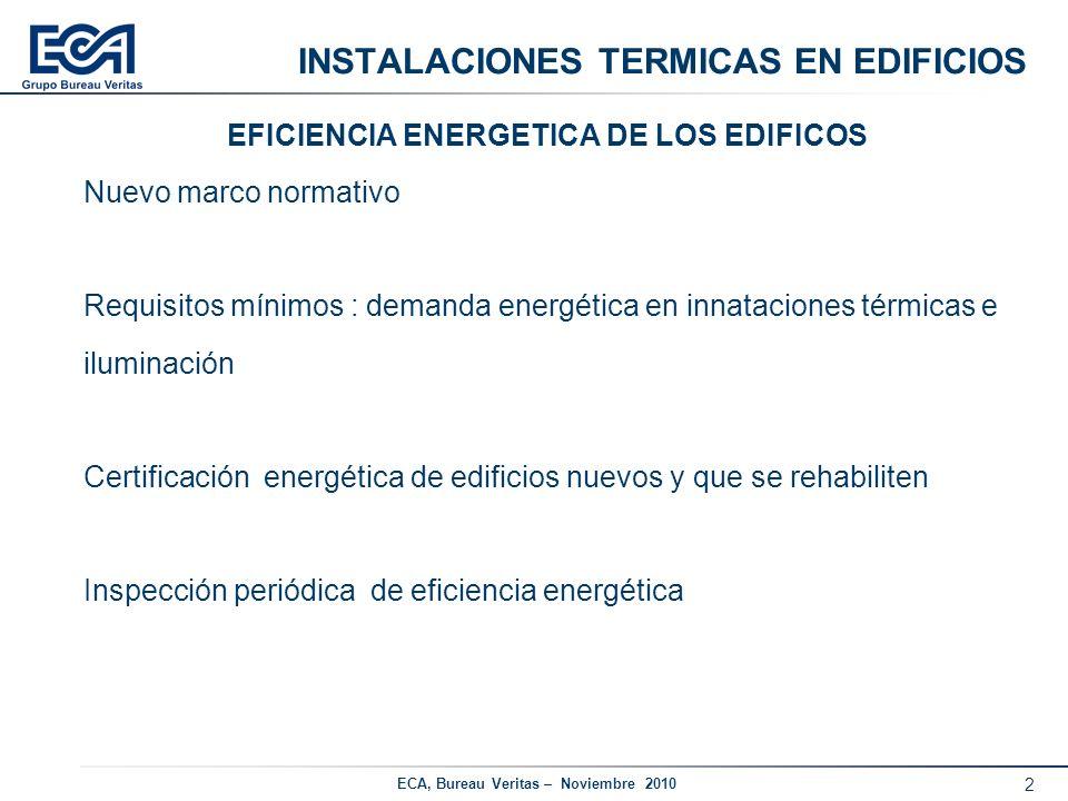3 ECA, Bureau Veritas – Noviembre 2010 INSTALACIONES TERMICAS EN EDIFICIOS REHABILITACION ENERGETICA DE INSTALACIONES TERMICAS Objetivo : Reducir el consumo de energía de las instalaciones existentes de calefacción, refrigeración y ACS Actuaciones : Planes Renove Inspección Periódicas : Eficiencia Energética, Inspección Completa Requisitos mínimos de eficiencia energética RITE 07 y ahorro energético Ayudas