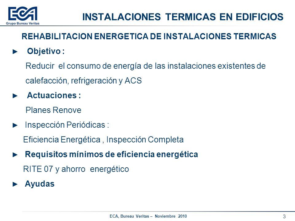 3 ECA, Bureau Veritas – Noviembre 2010 INSTALACIONES TERMICAS EN EDIFICIOS REHABILITACION ENERGETICA DE INSTALACIONES TERMICAS Objetivo : Reducir el c