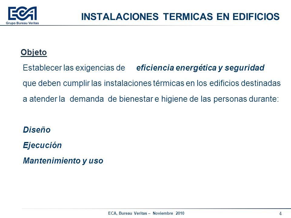 5 ECA, Bureau Veritas – Noviembre 2010 INSTALACIONES TERMICAS EN EDIFICIOS Ámbito de aplicación: Instalaciones fijas de (calefacción, refrigeración y ventilación) Instalaciones de ACS.