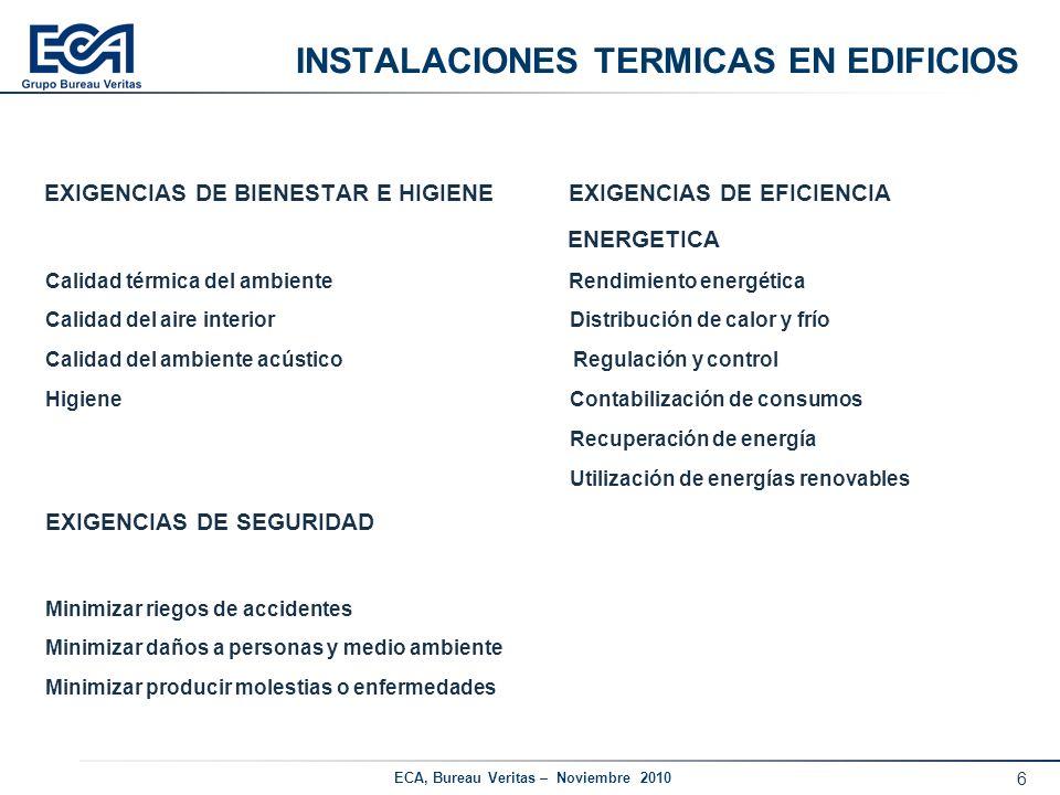 6 ECA, Bureau Veritas – Noviembre 2010 INSTALACIONES TERMICAS EN EDIFICIOS EXIGENCIAS DE BIENESTAR E HIGIENE EXIGENCIAS DE EFICIENCIA ENERGETICA Calid