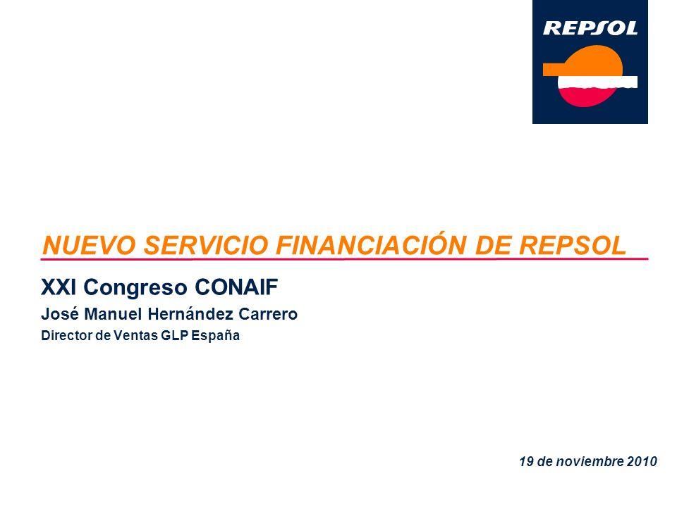 NUEVO SERVICIO FINANCIACIÓN DE REPSOL XXI Congreso CONAIF José Manuel Hernández Carrero Director de Ventas GLP España 19 de noviembre 2010