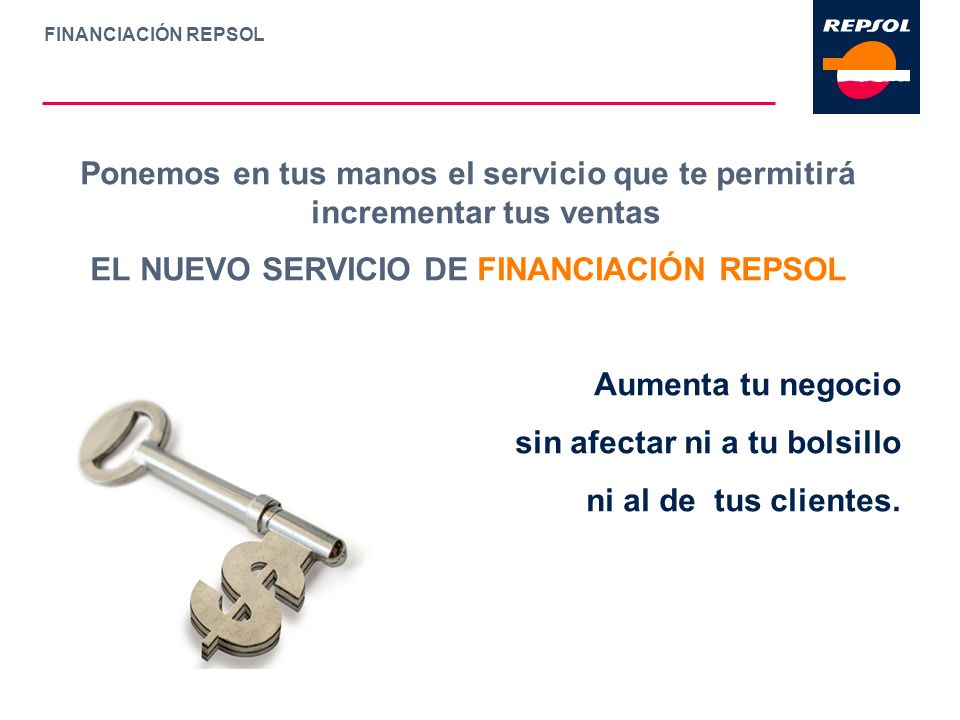 FINANCIACIÓN REPSOL Ponemos en tus manos el servicio que te permitirá incrementar tus ventas EL NUEVO SERVICIO DE FINANCIACIÓN REPSOL Aumenta tu negoc