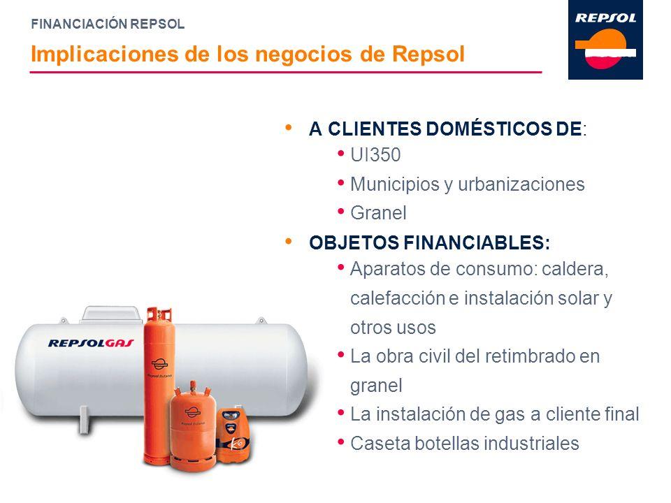 FINANCIACIÓN REPSOL Implicaciones de los negocios de Repsol A CLIENTES DOMÉSTICOS DE: UI350 Municipios y urbanizaciones Granel OBJETOS FINANCIABLES: A