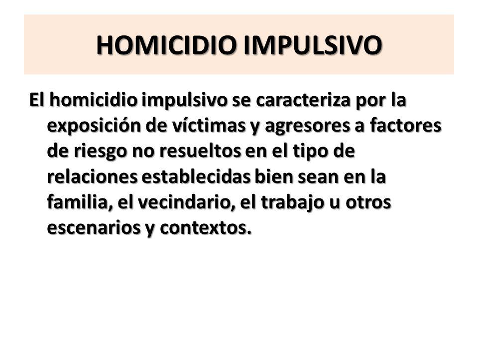 HOMICIDIO IMPULSIVO El homicidio impulsivo se caracteriza por la exposición de víctimas y agresores a factores de riesgo no resueltos en el tipo de re