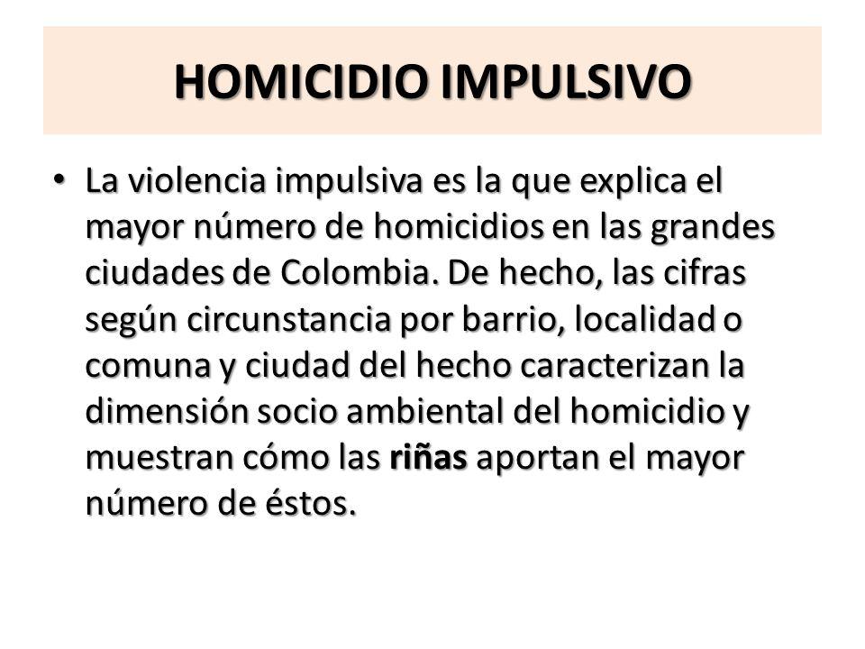 HOMICIDIO IMPULSIVO La violencia impulsiva es la que explica el mayor número de homicidios en las grandes ciudades de Colombia. De hecho, las cifras s