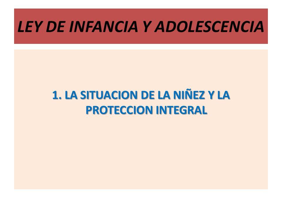 LEY DE INFANCIA Y ADOLESCENCIA 1. LA SITUACION DE LA NIÑEZ Y LA PROTECCION INTEGRAL