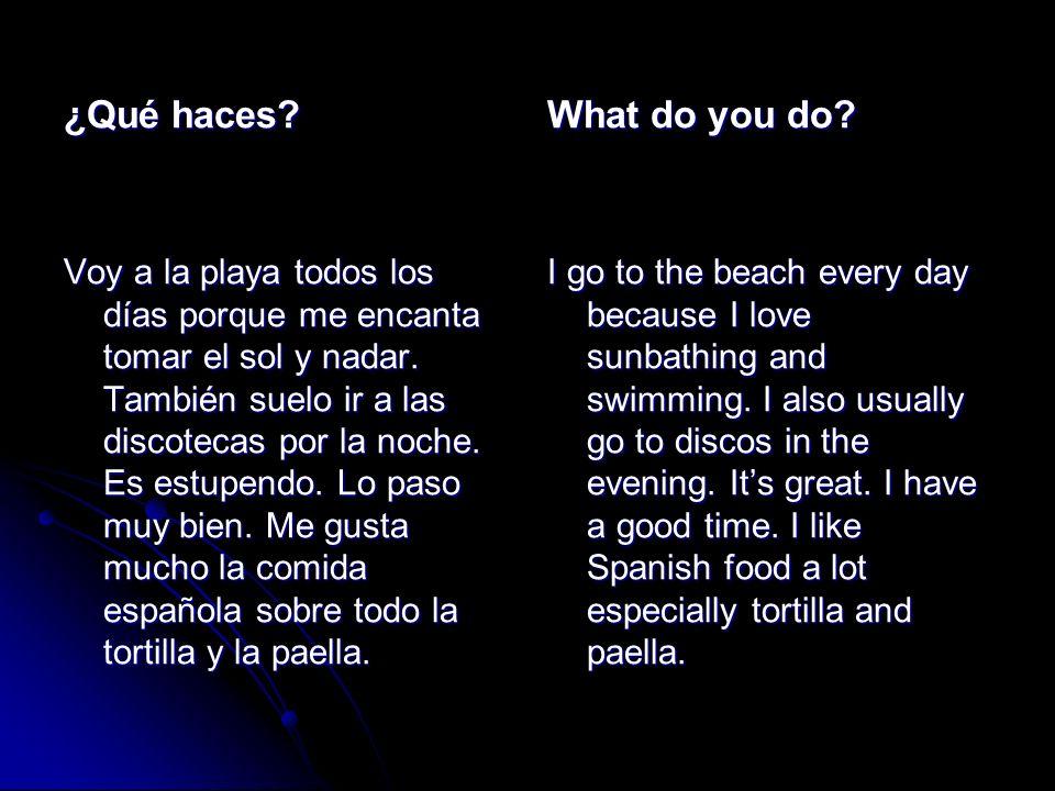 ¿Qué haces? Voy a la playa todos los días porque me encanta tomar el sol y nadar. También suelo ir a las discotecas por la noche. Es estupendo. Lo pas