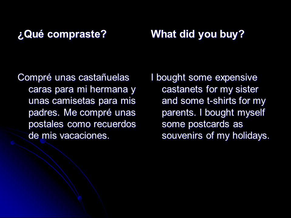 ¿Qué compraste? Compré unas castañuelas caras para mi hermana y unas camisetas para mis padres. Me compré unas postales como recuerdos de mis vacacion
