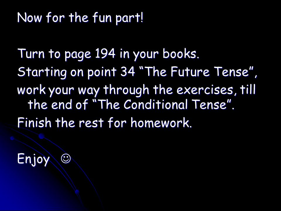 Now for the fun part! Turn to page 194 in your books. Starting on point 34 The Future Tense, work your way through the exercises, till the end of The