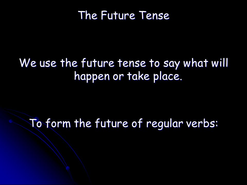 The Future Tense We use the future tense to say what will happen or take place.