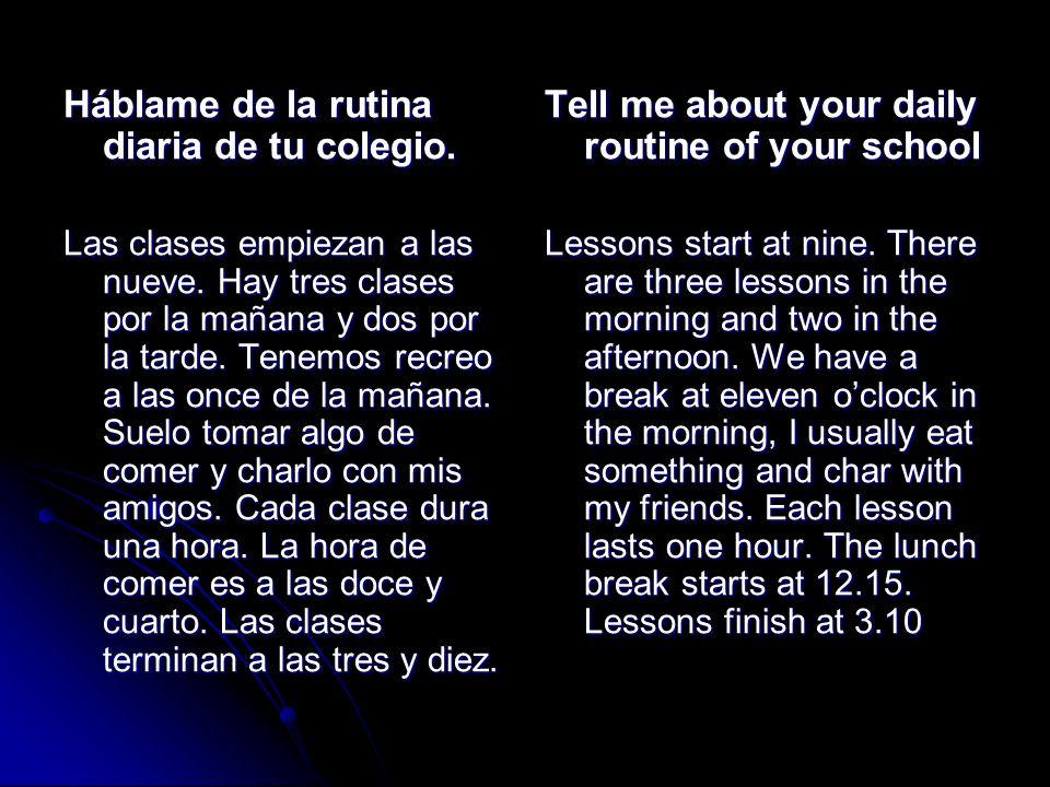 Háblame de la rutina diaria de tu colegio. Las clases empiezan a las nueve. Hay tres clases por la mañana y dos por la tarde. Tenemos recreo a las onc