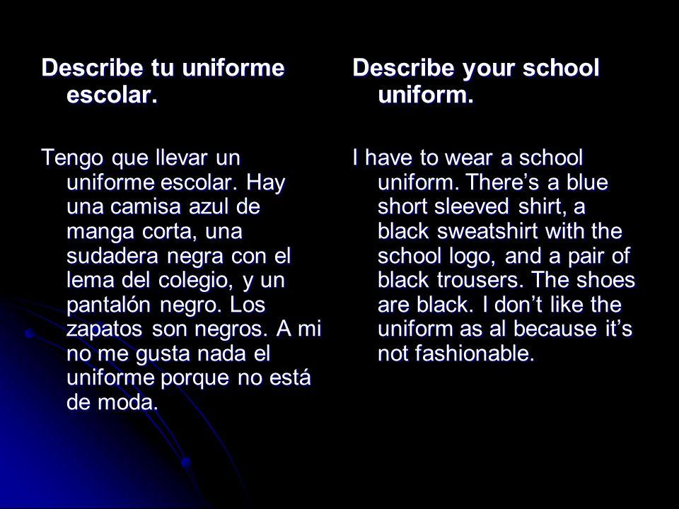 Describe tu uniforme escolar. Tengo que llevar un uniforme escolar. Hay una camisa azul de manga corta, una sudadera negra con el lema del colegio, y