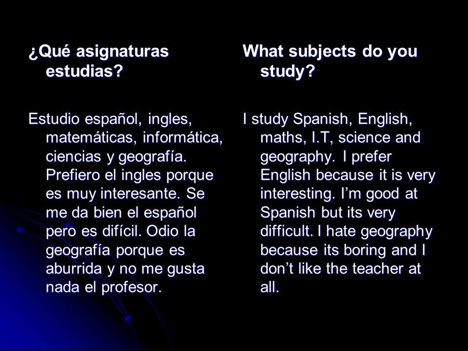 ¿Qué asignaturas estudias? Estudio español, ingles, matemáticas, informática, ciencias y geografía. Prefiero el ingles porque es muy interesante. Se m