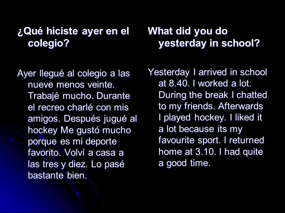 ¿Qué hiciste ayer en el colegio? Ayer llegué al colegio a las nueve menos veinte. Trabajé mucho. Durante el recreo charlé con mis amigos. Después jugu