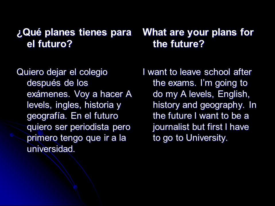 ¿Qué planes tienes para el futuro? Quiero dejar el colegio después de los exámenes. Voy a hacer A levels, ingles, historia y geografía. En el futuro q