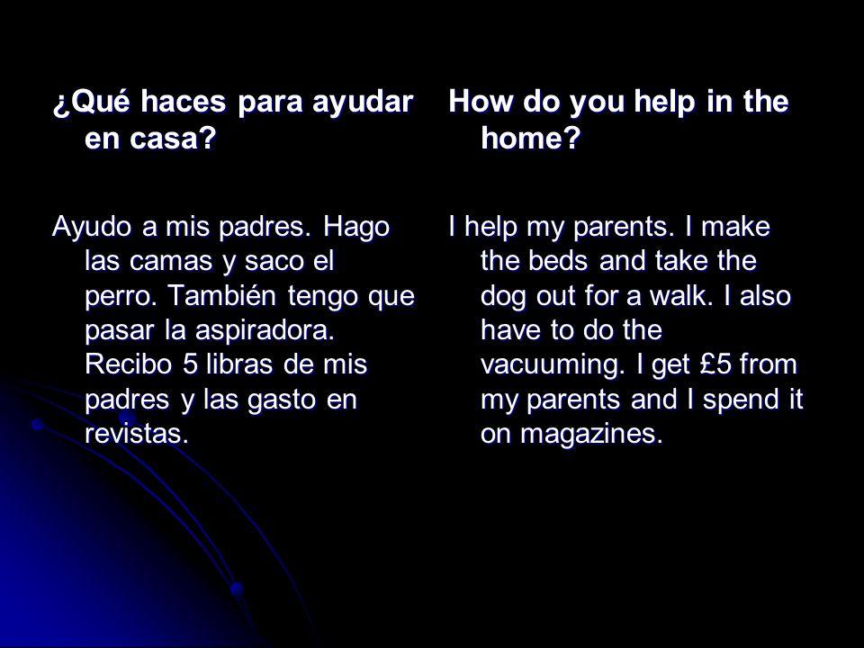 ¿Qué haces para ayudar en casa? Ayudo a mis padres. Hago las camas y saco el perro. También tengo que pasar la aspiradora. Recibo 5 libras de mis padr