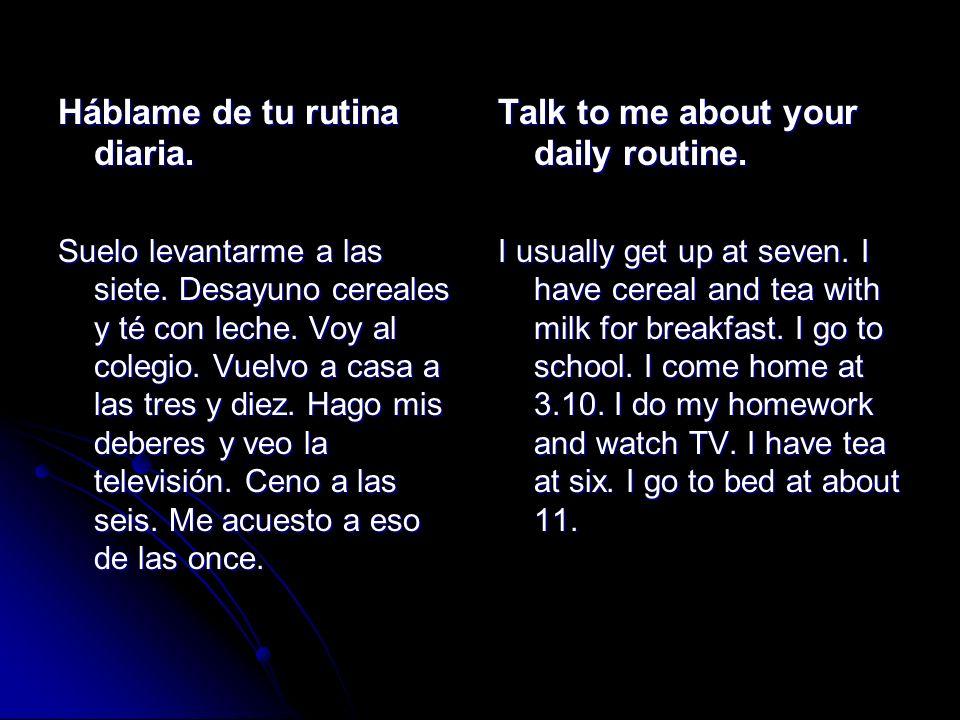 Háblame de tu rutina diaria. Suelo levantarme a las siete. Desayuno cereales y té con leche. Voy al colegio. Vuelvo a casa a las tres y diez. Hago mis