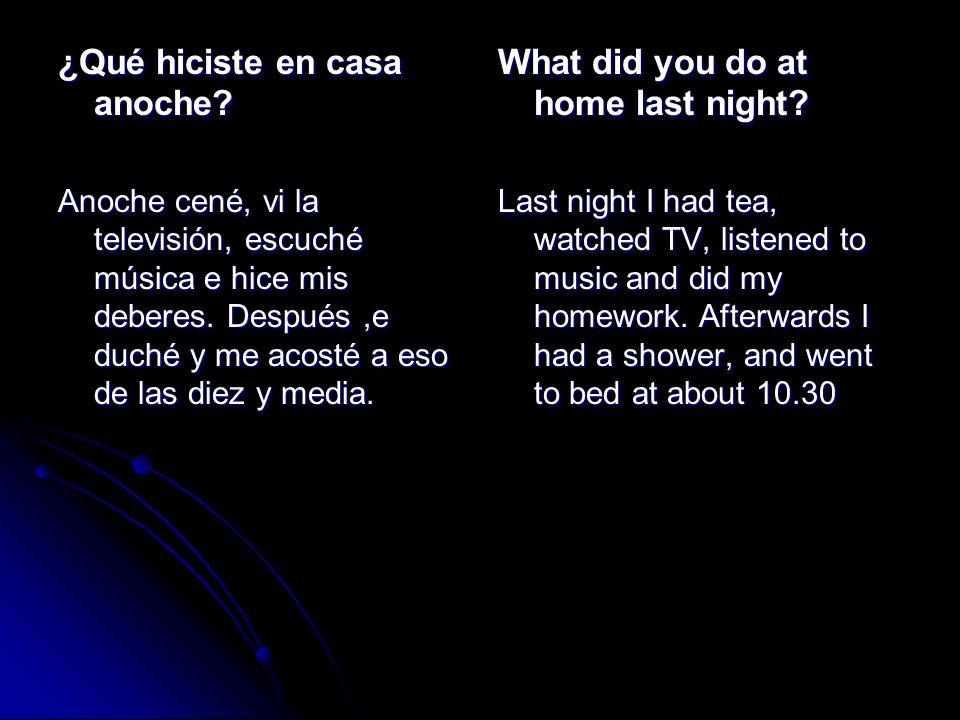 ¿Qué hiciste en casa anoche? Anoche cené, vi la televisión, escuché música e hice mis deberes. Después,e duché y me acosté a eso de las diez y media.