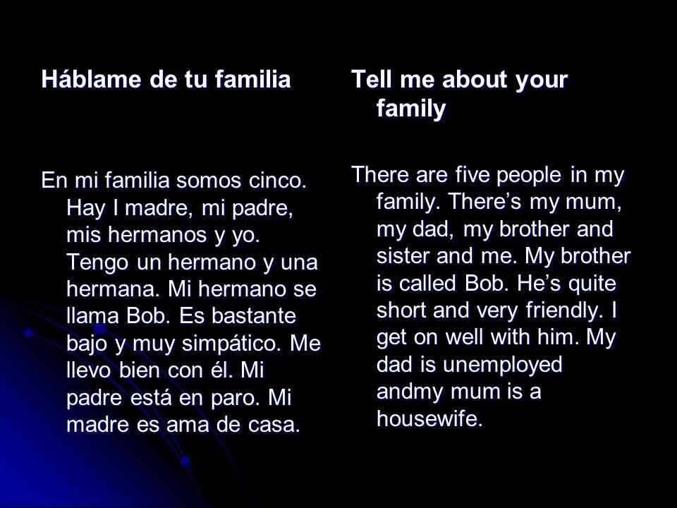 Háblame de tu familia En mi familia somos cinco. Hay I madre, mi padre, mis hermanos y yo. Tengo un hermano y una hermana. Mi hermano se llama Bob. Es