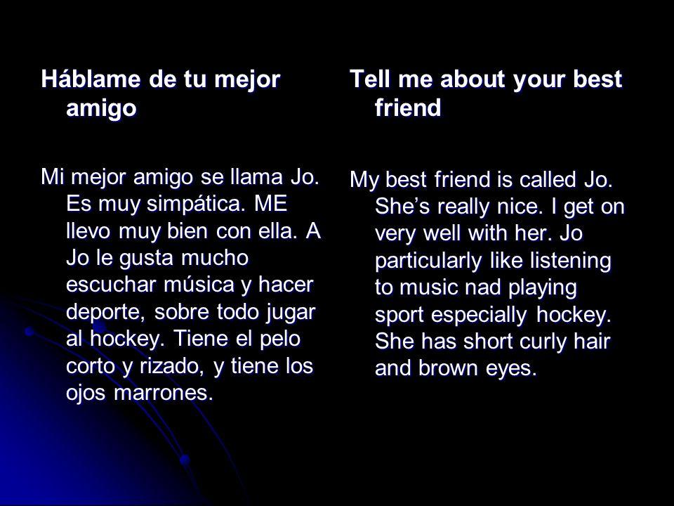 Háblame de tu mejor amigo Mi mejor amigo se llama Jo. Es muy simpática. ME llevo muy bien con ella. A Jo le gusta mucho escuchar música y hacer deport