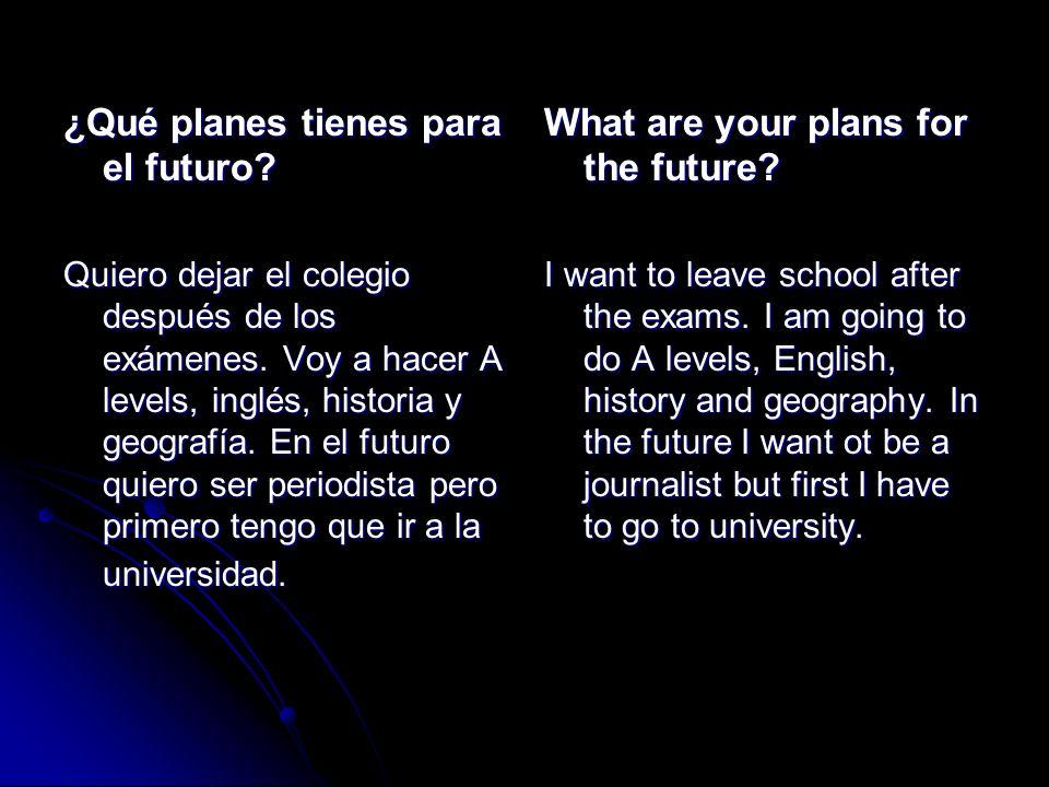 ¿Qué planes tienes para el futuro? Quiero dejar el colegio después de los exámenes. Voy a hacer A levels, inglés, historia y geografía. En el futuro q