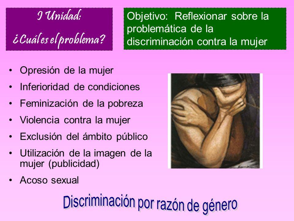 I Unidad: ¿Cuál es el problema? Objetivo: Reflexionar sobre la problemática de la discriminación contra la mujer Opresión de la mujer Inferioridad de