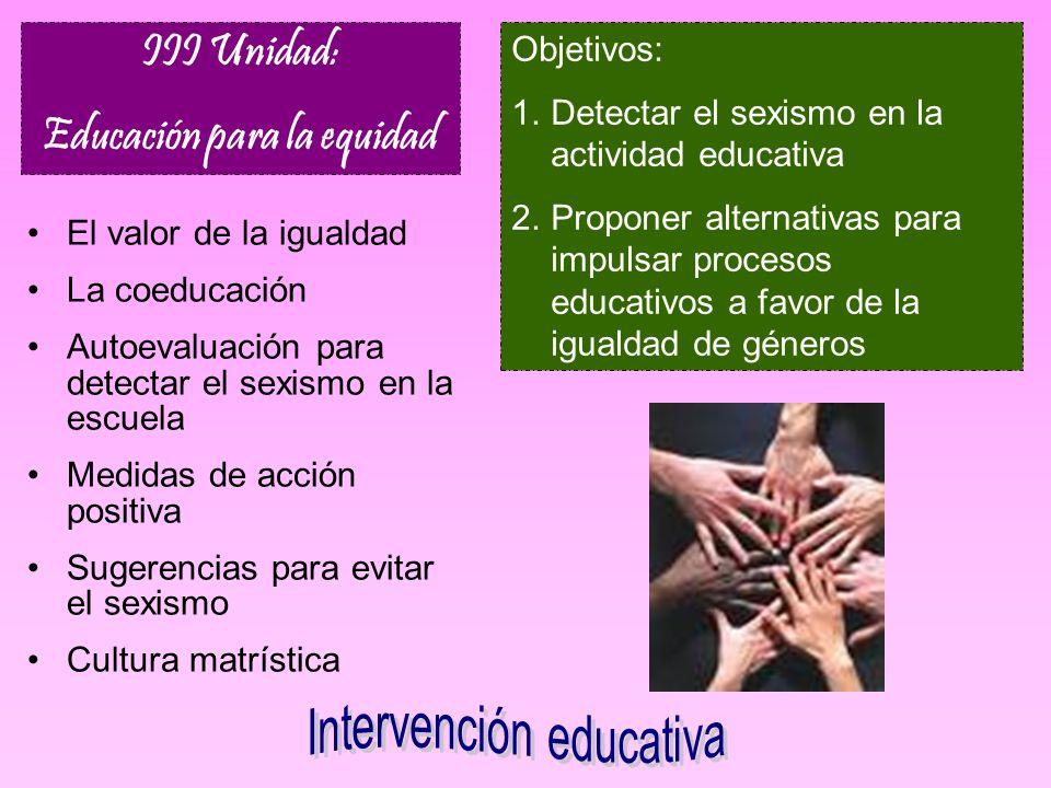 Objetivos: 1.Detectar el sexismo en la actividad educativa 2.Proponer alternativas para impulsar procesos educativos a favor de la igualdad de géneros