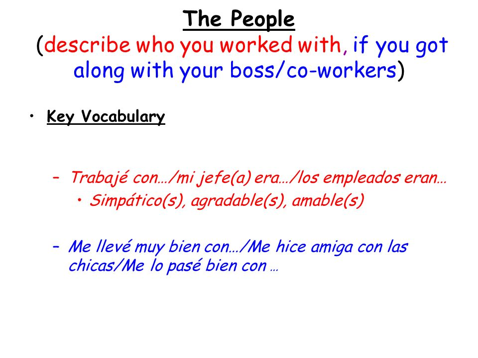 The People (describe who you worked with, if you got along with your boss/co-workers) Key Vocabulary –Trabajé con…/mi jefe(a) era…/los empleados eran…