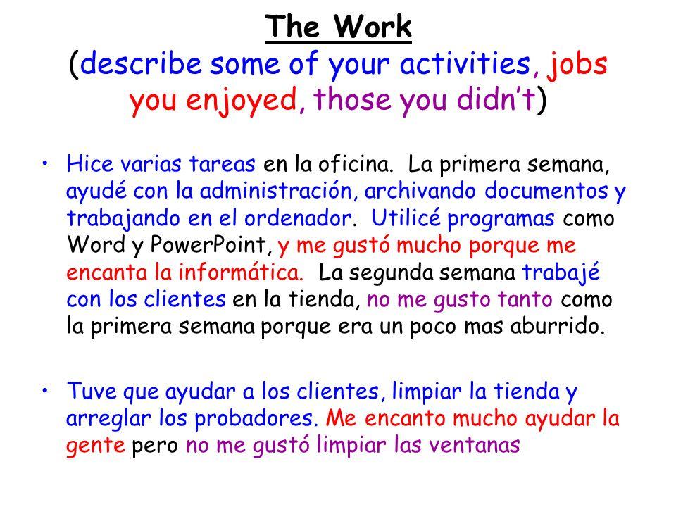 The Work (describe some of your activities, jobs you enjoyed, those you didnt) Hice varias tareas en la oficina. La primera semana, ayudé con la admin