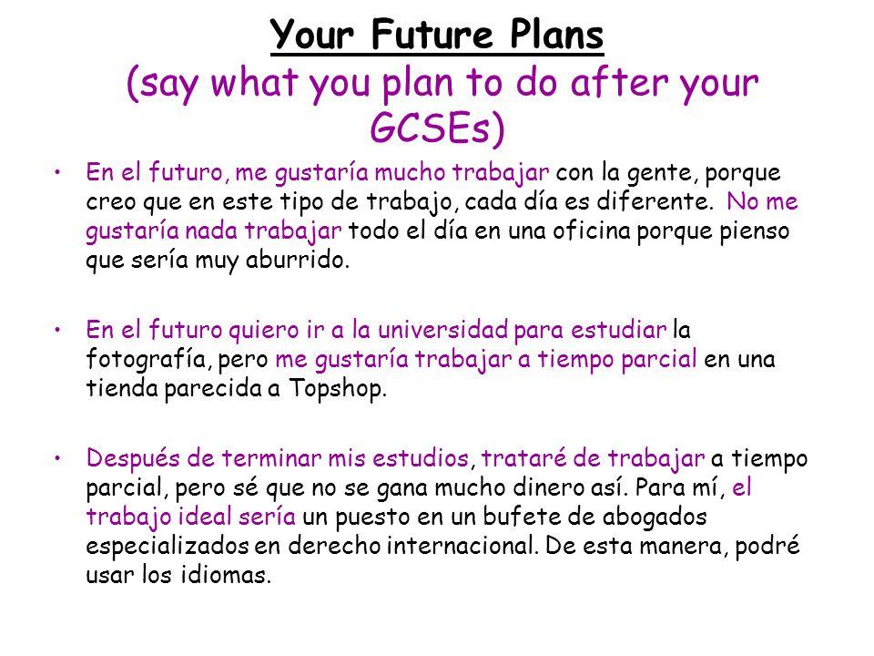 Your Future Plans (say what you plan to do after your GCSEs) En el futuro, me gustaría mucho trabajar con la gente, porque creo que en este tipo de tr