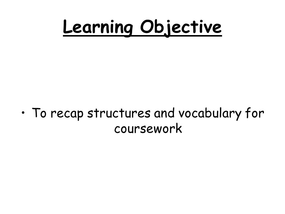 Learning Objective To recap structures and vocabulary for coursework