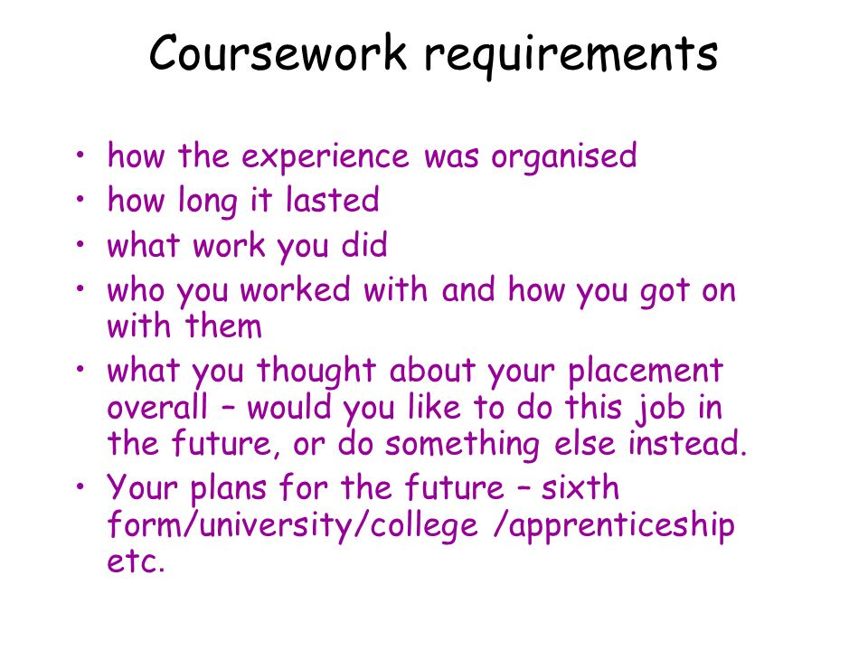 Coursework requirements how the experience was organised how long it lasted what work you did who you worked with and how you got on with them what yo