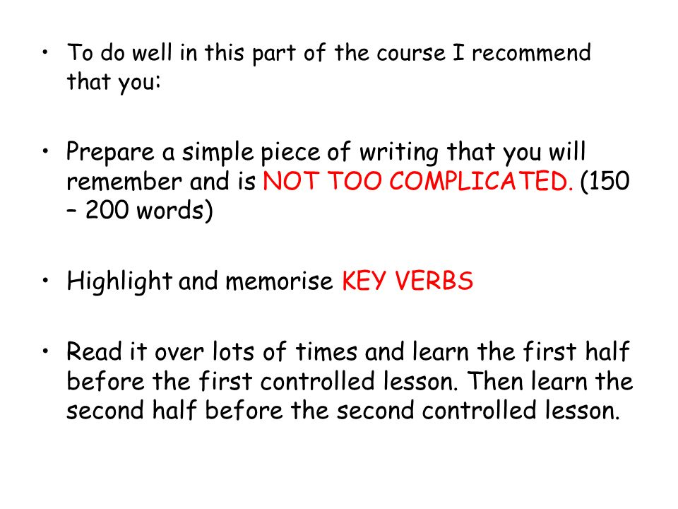 To do well in this part of the course I recommend that you : Prepare a simple piece of writing that you will remember and is NOT TOO COMPLICATED. (150
