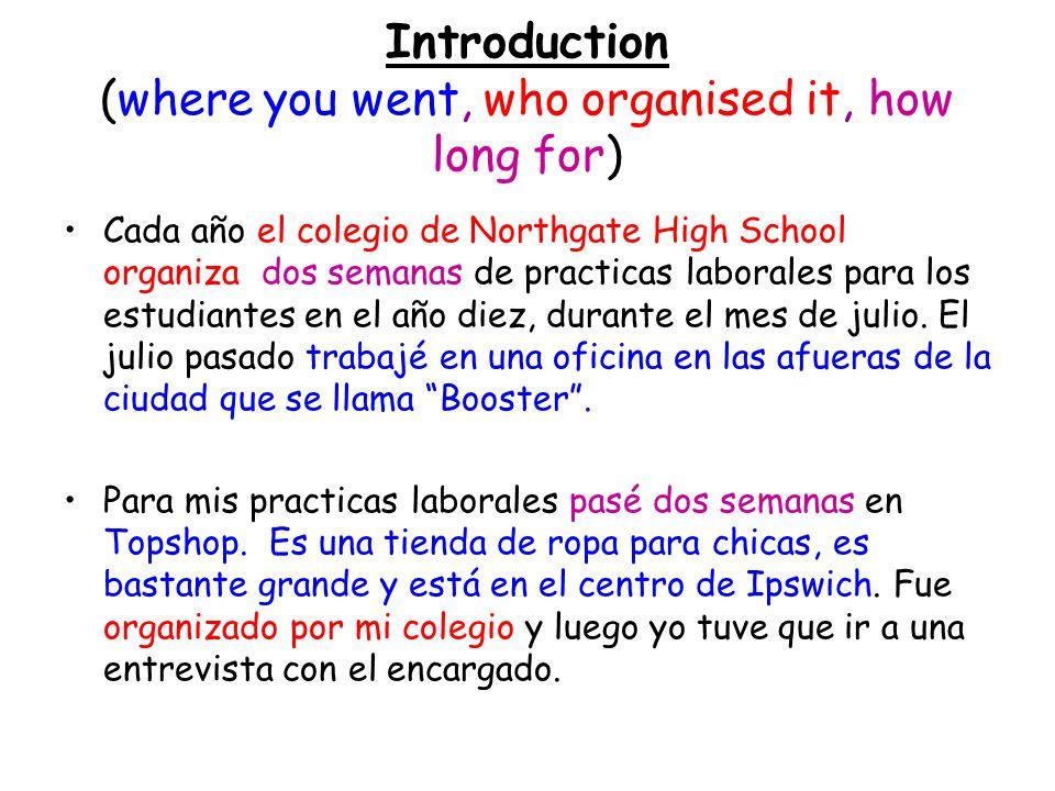 Introduction (where you went, who organised it, how long for) Cada año el colegio de Northgate High School organiza dos semanas de practicas laborales