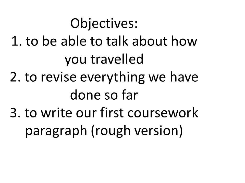 Objectives: 1. to be able to talk about how you travelled 2. to revise everything we have done so far 3. to write our first coursework paragraph (roug