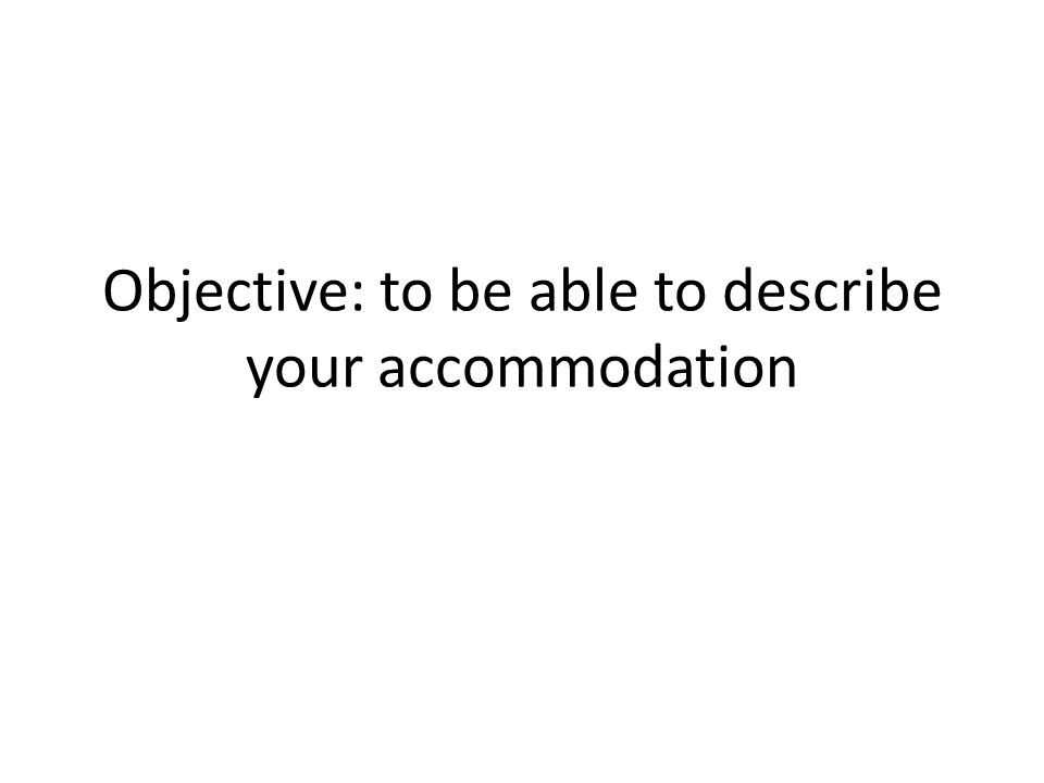 Objective: to be able to describe your accommodation