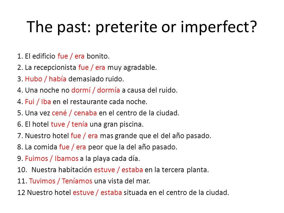 The past: preterite or imperfect? 1. El edificio fue / era bonito. 2. La recepcionista fue / era muy agradable. 3. Hubo / había demasiado ruido. 4. Un