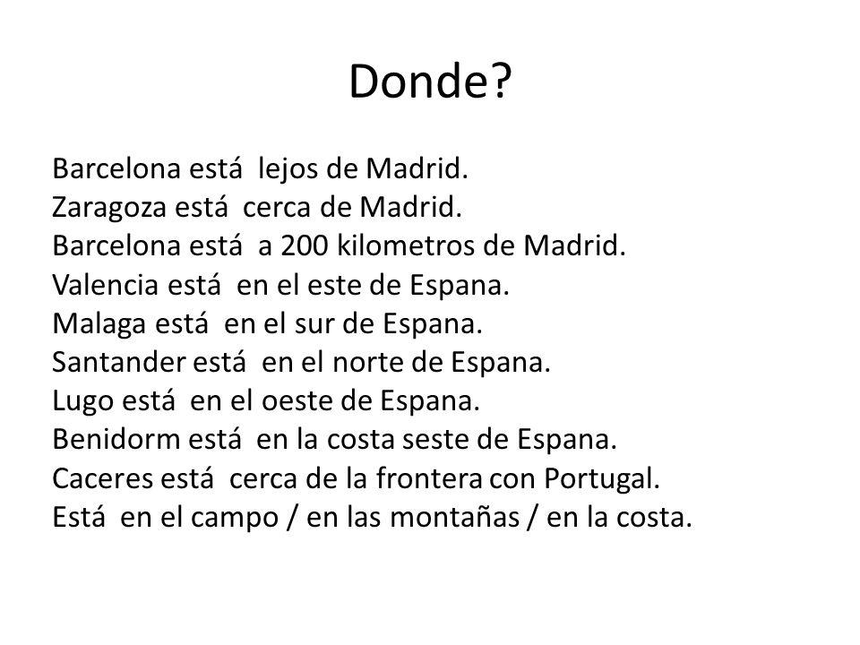 Donde? Barcelona está lejos de Madrid. Zaragoza está cerca de Madrid. Barcelona está a 200 kilometros de Madrid. Valencia está en el este de Espana. M