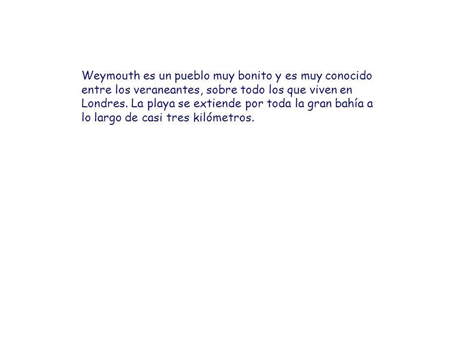 Weymouth es un pueblo muy bonito y es muy conocido entre los veraneantes, sobre todo los que viven en Londres. La playa se extiende por toda la gran b