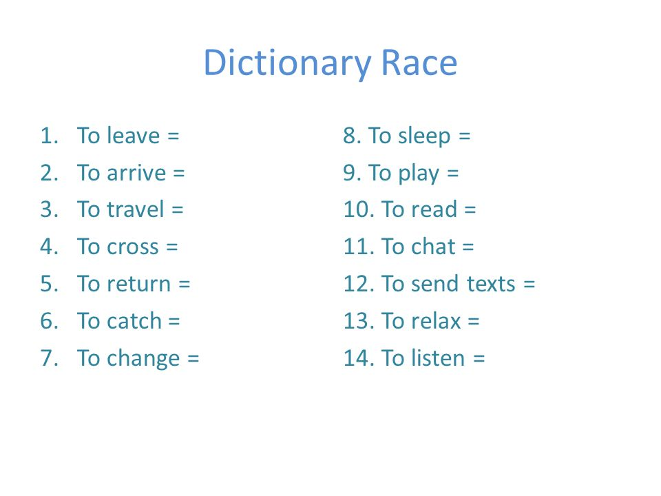 Dictionary Race 1.To leave = salir / partir 2.To arrive = llegar 3.To travel = viajar 4.To cross = cruzar 5.To return = volver 6.To catch = coger 7.To change = cambiar 8.