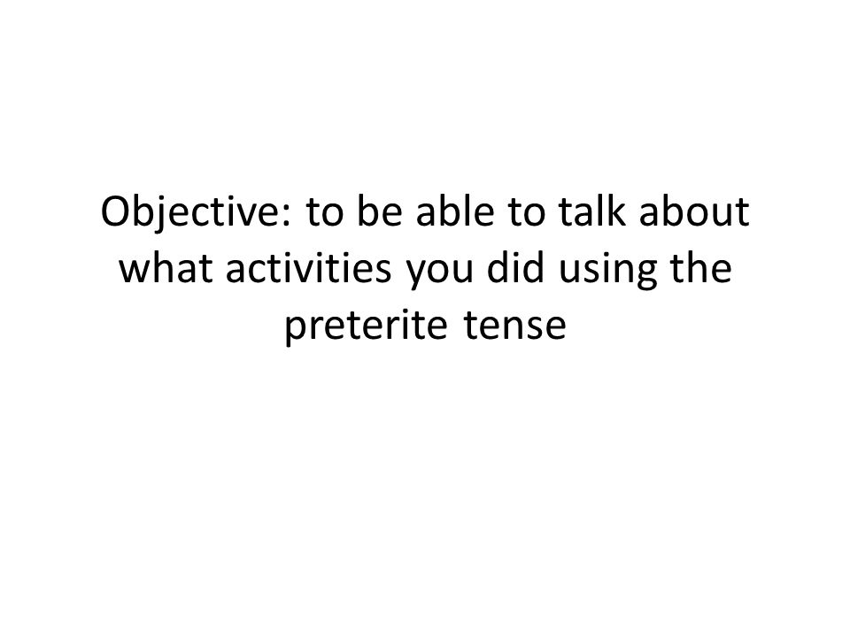 Objective: to be able to talk about what activities you did using the preterite tense