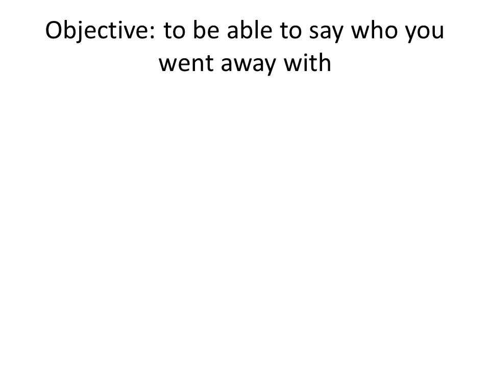 Objective: to be able to say who you went away with