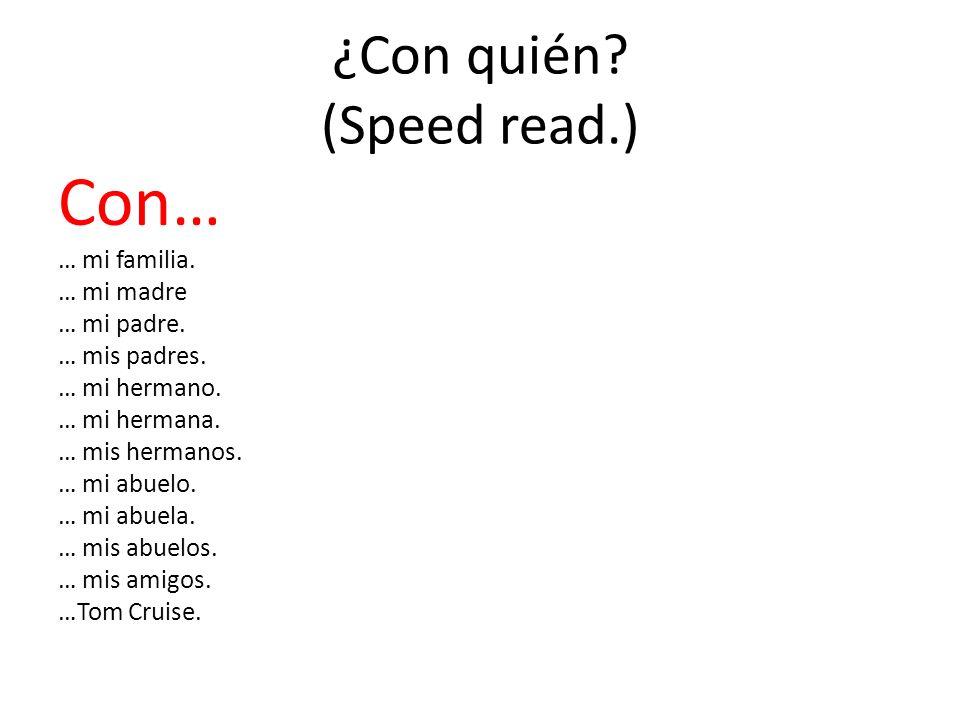 ¿Con quién? (Speed read.) Con… … mi familia. … mi madre … mi padre. … mis padres. … mi hermano. … mi hermana. … mis hermanos. … mi abuelo. … mi abuela