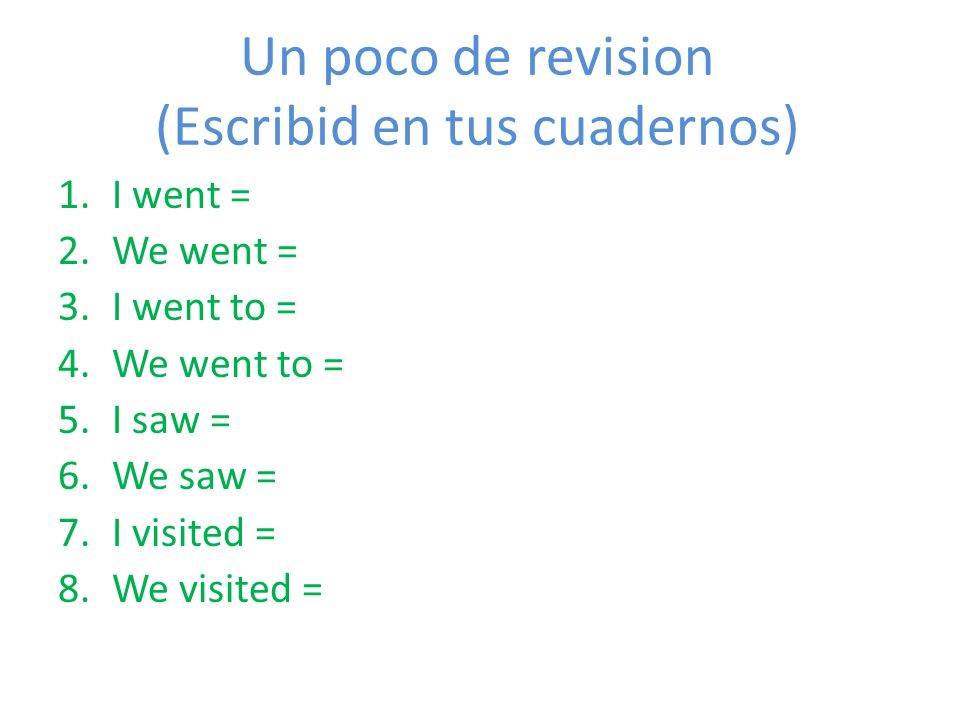 Un poco de revision (Escribid en tus cuadernos) 1.I went = 2.We went = 3.I went to = 4.We went to = 5.I saw = 6.We saw = 7.I visited = 8.We visited =