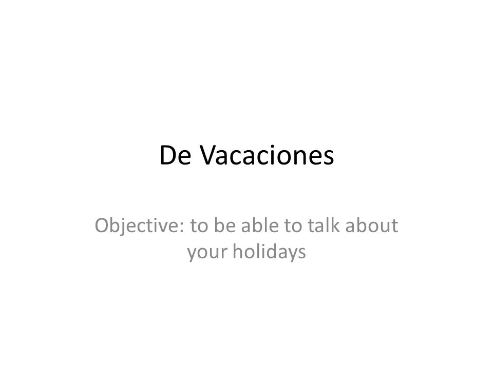 De Vacaciones Objective: to be able to talk about your holidays